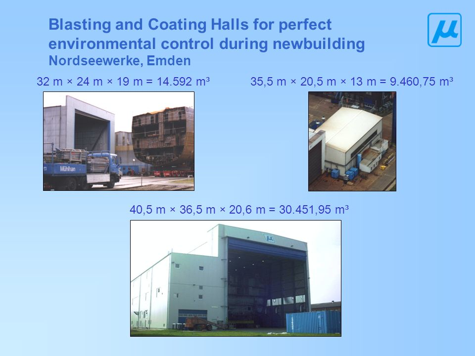Blasting and Coating Halls for perfect environmental control during newbuilding Nordseewerke, Emden 32 m × 24 m × 19 m = 14.592 m³35,5 m × 20,5 m × 13