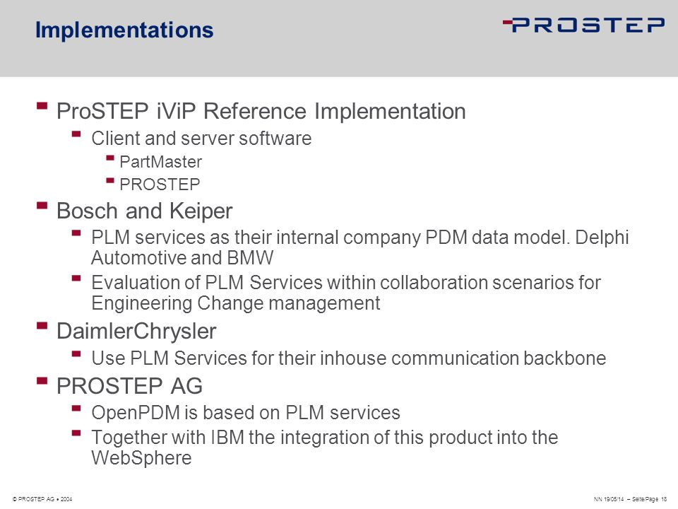 NN 19/05/14 – Seite/Page 18 © PROSTEP AG 2004 Implementations ProSTEP iViP Reference Implementation Client and server software PartMaster PROSTEP Bosc