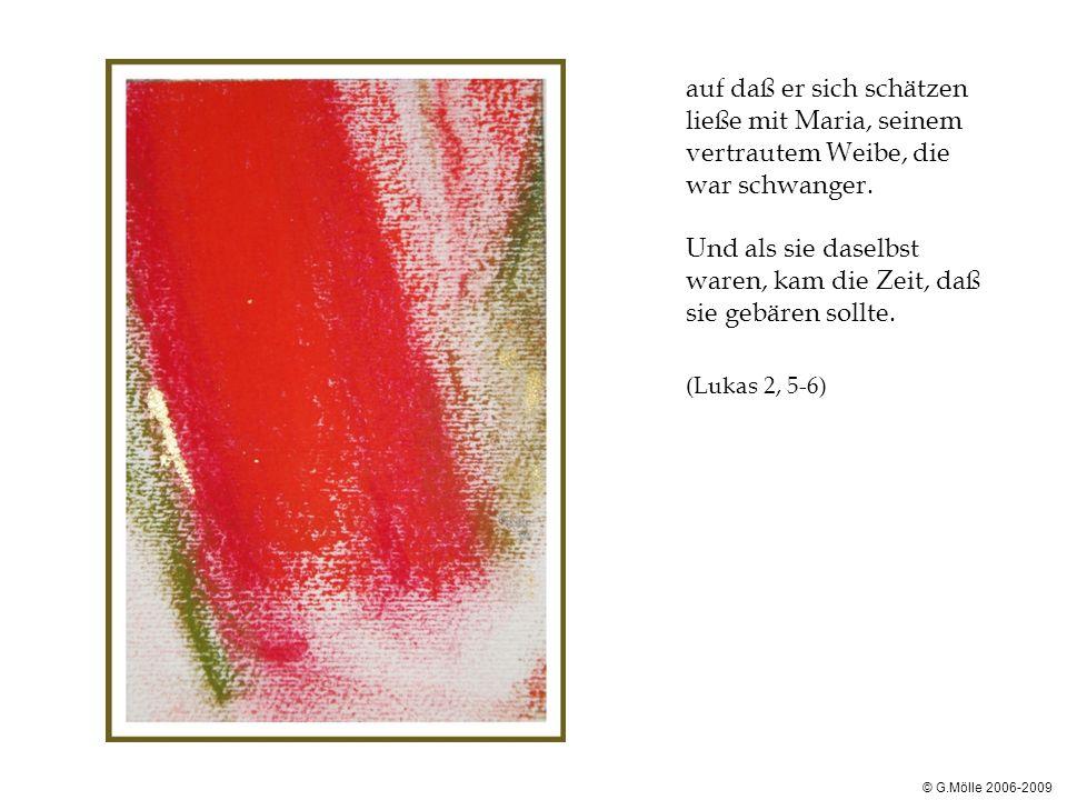 © G.Mölle 2006-2009 auf daß er sich schätzen ließe mit Maria, seinem vertrautem Weibe, die war schwanger. Und als sie daselbst waren, kam die Zeit, da