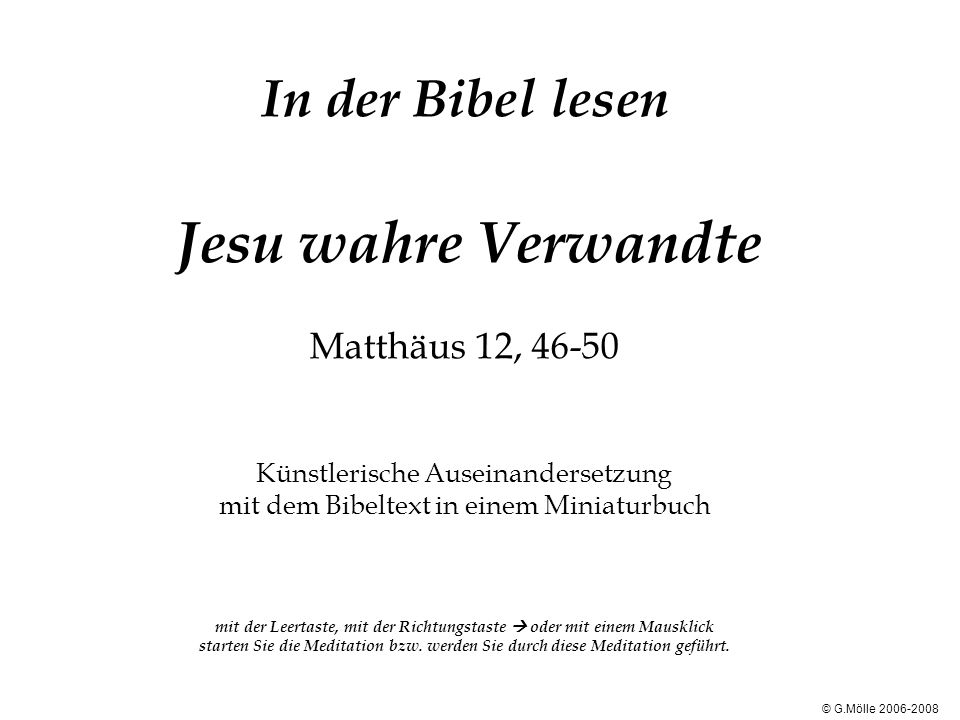 In der Bibel lesen Jesu wahre Verwandte Matthäus 12, 46-50 Künstlerische Auseinandersetzung mit dem Bibeltext in einem Miniaturbuch mit der Leertaste, mit der Richtungstaste oder mit einem Mausklick starten Sie die Meditation bzw.