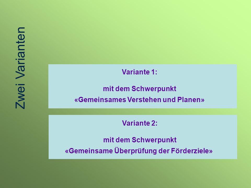 Variante 1: mit dem Schwerpunkt «Gemeinsames Verstehen und Planen» Variante 2: mit dem Schwerpunkt «Gemeinsame Überprüfung der Förderziele» Zwei Varia