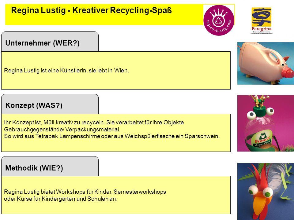 6 Regina Lustig - Kreativer Recycling-Spaß Konzept (WAS?) Ihr Konzept ist, Müll kreativ zu recyceln. Sie verarbeitet für ihre Objekte Gebrauchgegenstä