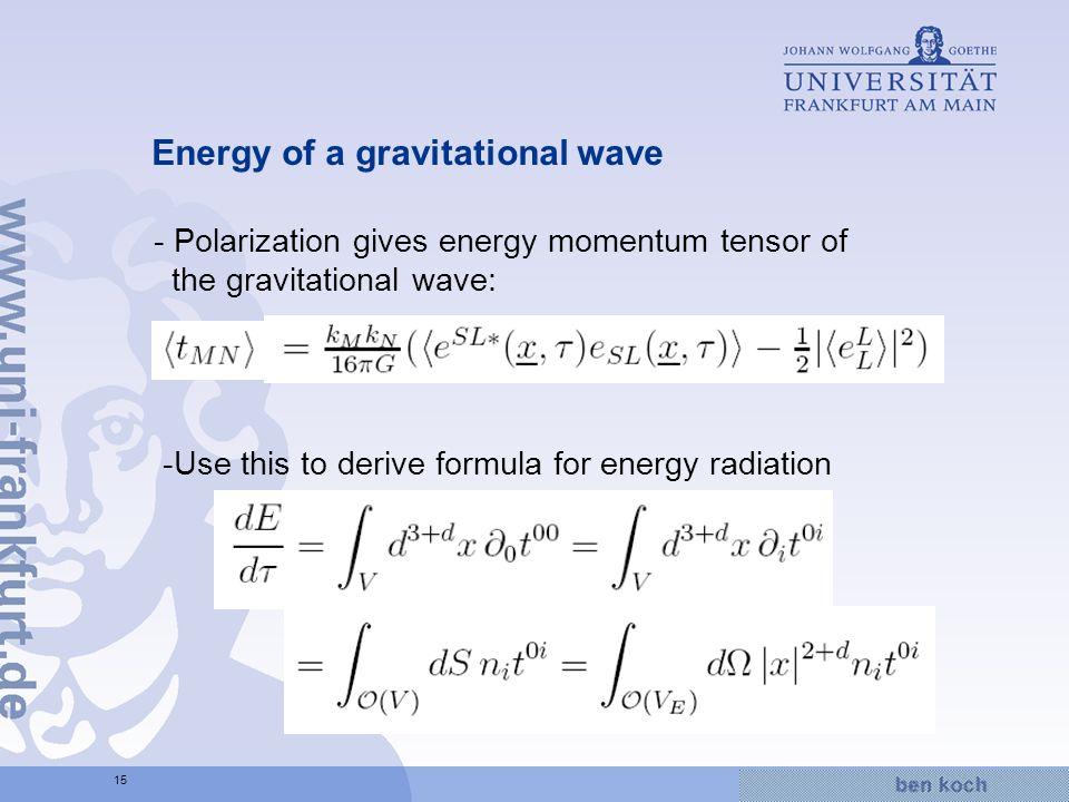 Hier wird Wissen Wirklichkeit 15 Energy of a gravitational wave - Polarization gives energy momentum tensor of the gravitational wave: -Use this to derive formula for energy radiation