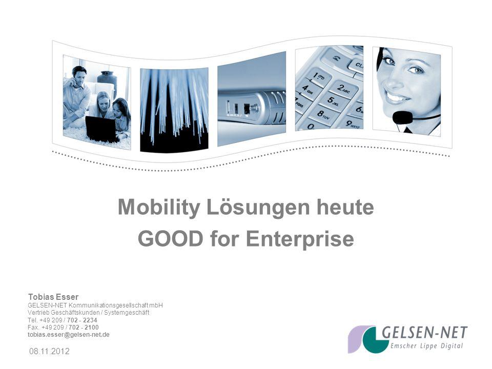 08.11.2012 Mobility Lösungen heute GOOD for Enterprise Tobias Esser GELSEN-NET Kommunikationsgesellschaft mbH Vertrieb Geschäftskunden / Systemgeschäft Tel.