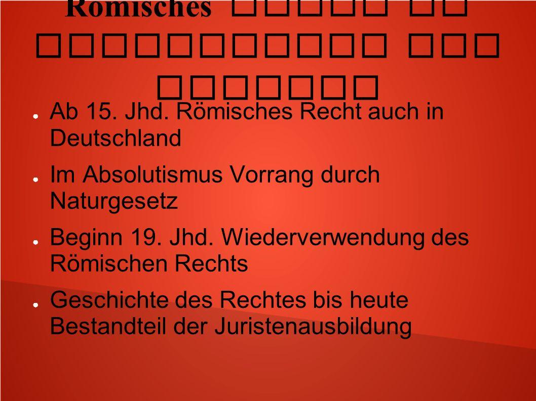 Römisches Recht in Mittelalter und Neuzeit Ab 15. Jhd. Römisches Recht auch in Deutschland Im Absolutismus Vorrang durch Naturgesetz Beginn 19. Jhd. W