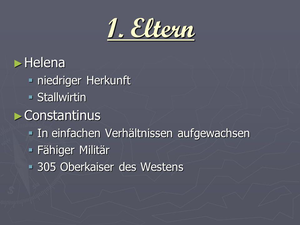 1. Eltern Helena Helena niedriger Herkunft niedriger Herkunft Stallwirtin Stallwirtin Constantinus Constantinus In einfachen Verhältnissen aufgewachse