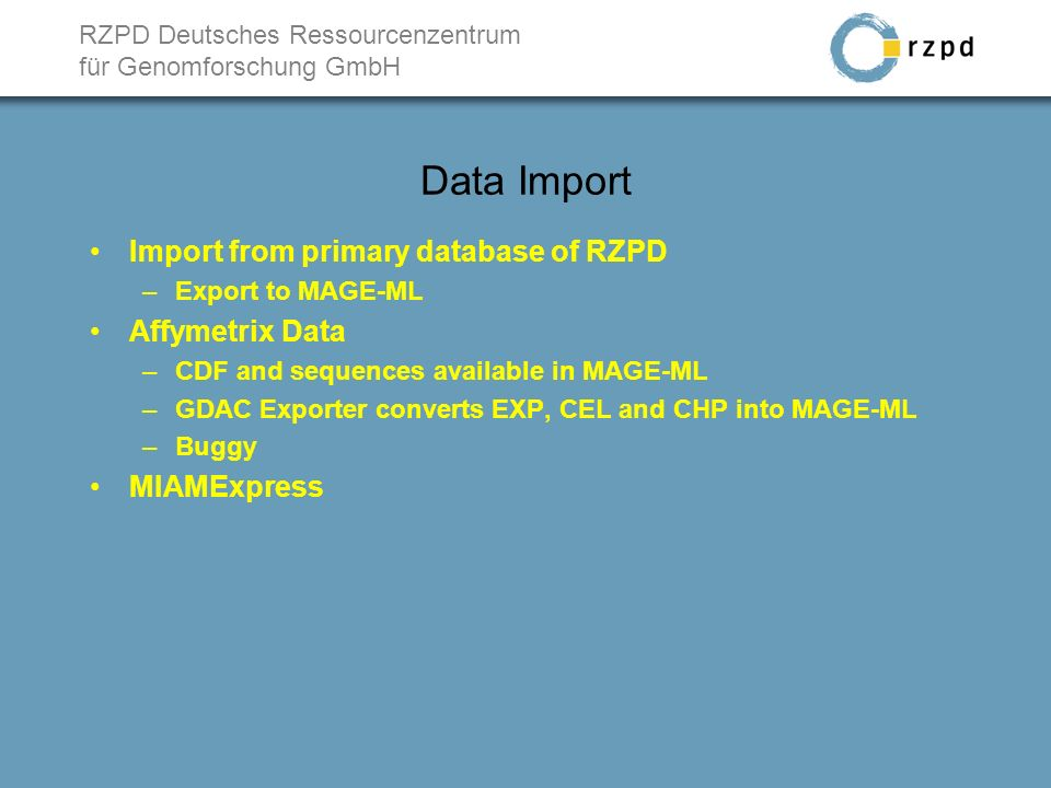 RZPD Deutsches Ressourcenzentrum für Genomforschung GmbH Data Import Import from primary database of RZPD –Export to MAGE-ML Affymetrix Data –CDF and sequences available in MAGE-ML –GDAC Exporter converts EXP, CEL and CHP into MAGE-ML –Buggy MIAMExpress