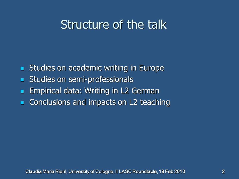 Claudia Maria Riehl, University of Cologne, II LASC Roundtable, 18 Feb 2010 2 Structure of the talk Studies on academic writing in Europe Studies on academic writing in Europe Studies on semi-professionals Studies on semi-professionals Empirical data: Writing in L2 German Empirical data: Writing in L2 German Conclusions and impacts on L2 teaching Conclusions and impacts on L2 teaching