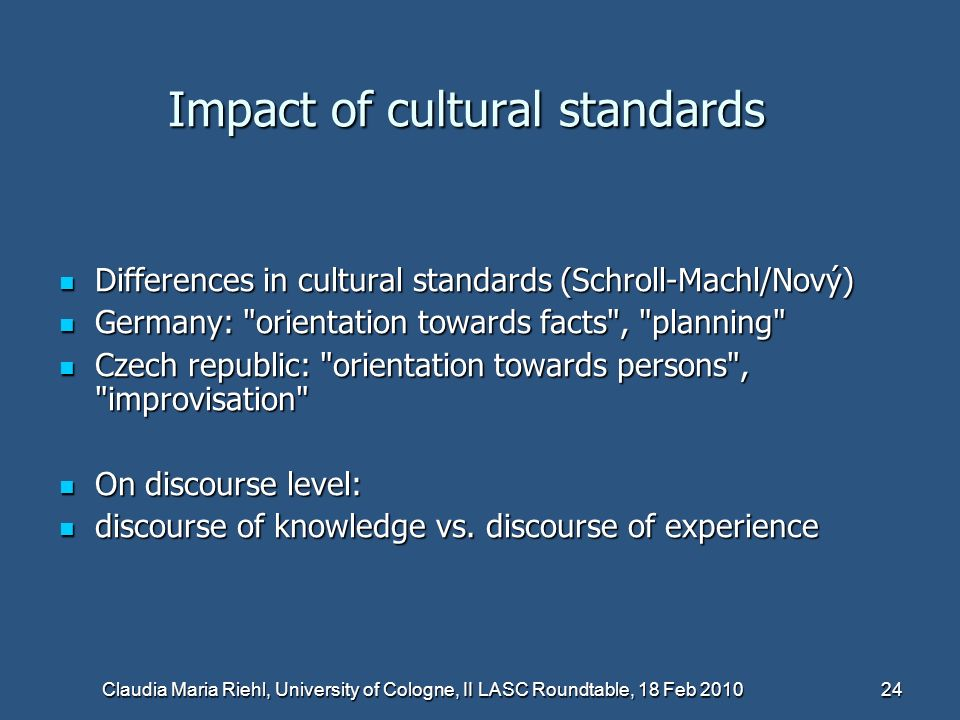 Claudia Maria Riehl, University of Cologne, II LASC Roundtable, 18 Feb 2010 24 Impact of cultural standards Differences in cultural standards (Schroll-Machl/Nový) Differences in cultural standards (Schroll-Machl/Nový) Germany: orientation towards facts , planning Germany: orientation towards facts , planning Czech republic: orientation towards persons , improvisation Czech republic: orientation towards persons , improvisation On discourse level: On discourse level: discourse of knowledge vs.