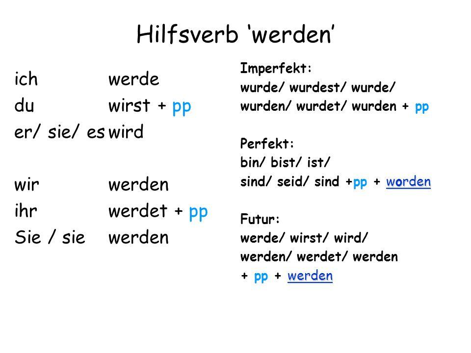 Hilfsverb werden ich werde du wirst + pp er/ sie/ eswird wir werden ihr werdet + pp Sie / sie werden Imperfekt: wurde/ wurdest/ wurde/ wurden/ wurdet/