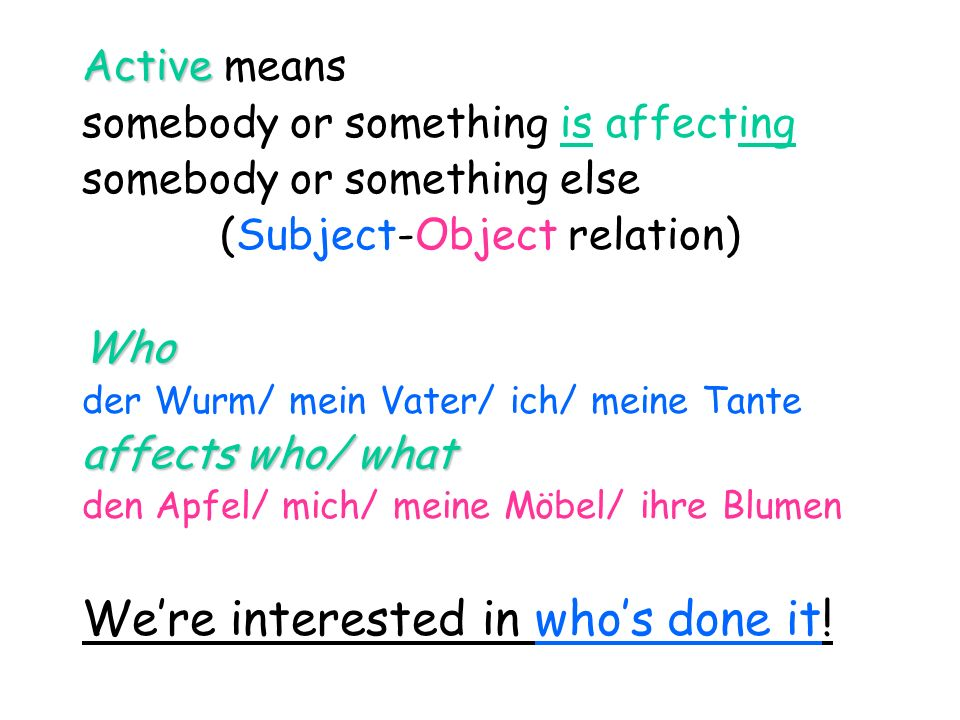 Active Active means somebody or something is affecting somebody or something else (Subject-Object relation)Who der Wurm/ mein Vater/ ich/ meine Tante