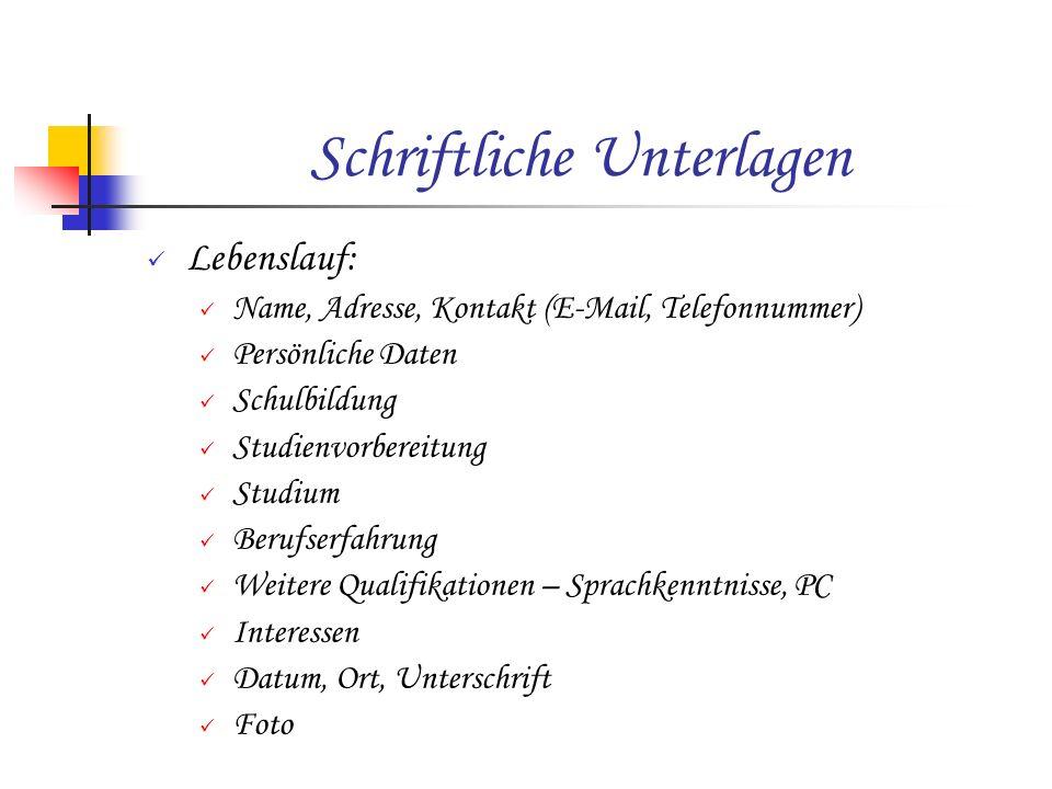 Schriftliche Unterlagen Lebenslauf: Name, Adresse, Kontakt (E-Mail, Telefonnummer) Persönliche Daten Schulbildung Studienvorbereitung Studium Berufser