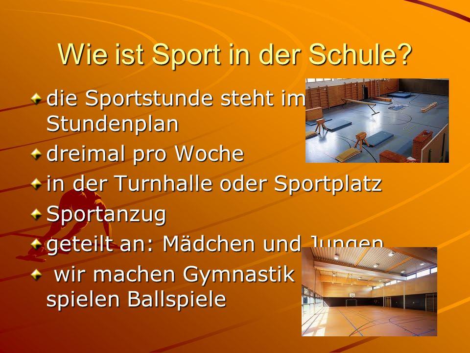 Wie ist Sport in der Schule? die Sportstunde steht im Stundenplan dreimal pro Woche in der Turnhalle oder Sportplatz Sportanzug geteilt an: Mädchen un