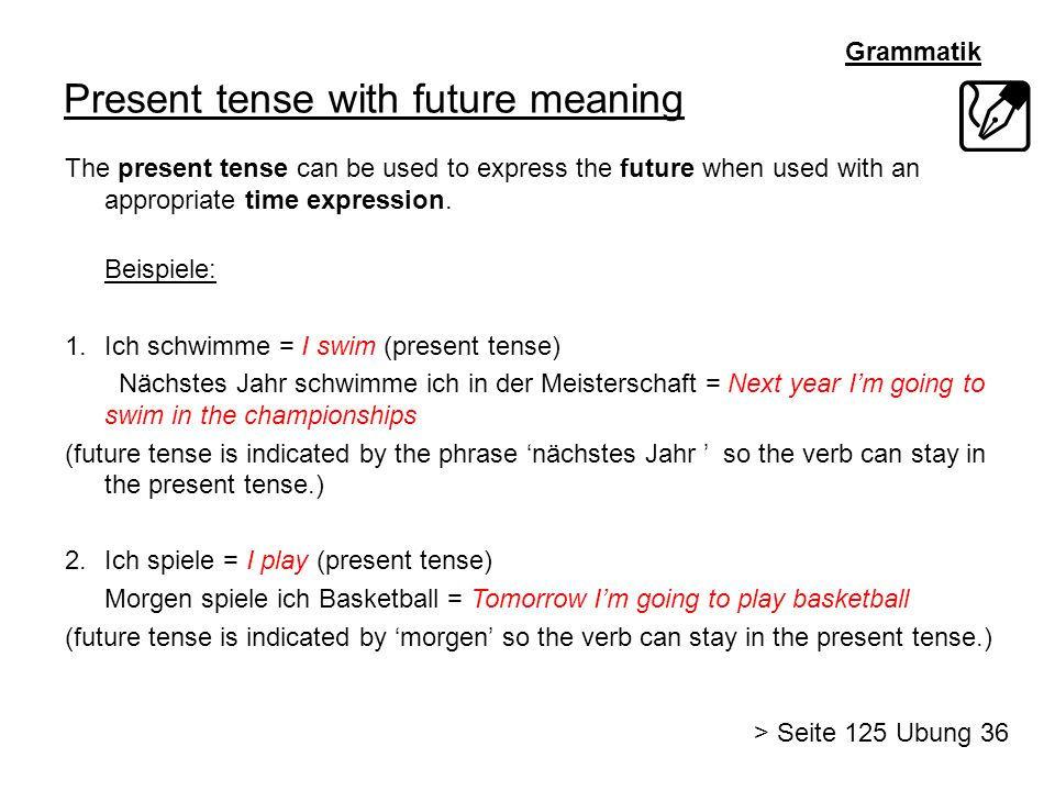 Grammatik Present tense with future meaning The present tense can be used to express the future when used with an appropriate time expression. Beispie