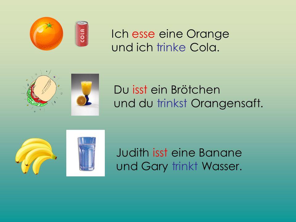 Ich esse eine Orange und ich trinke Cola. Judith isst eine Banane und Gary trinkt Wasser. Du isst ein Brötchen und du trinkst Orangensaft.