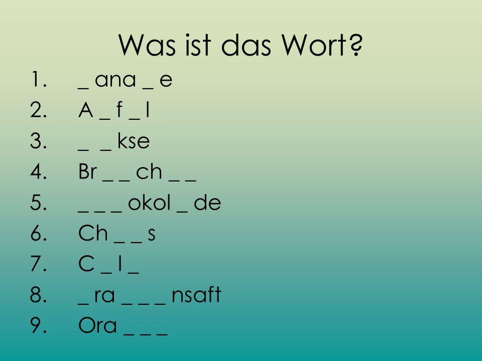 Was ist das Wort? 1. _ ana _ e 2. A _ f _ l 3. _ _ kse 4. Br _ _ ch _ _ 5. _ _ _ okol _ de 6. Ch _ _ s 7. C _ l _ 8. _ ra _ _ _ nsaft 9. Ora _ _ _