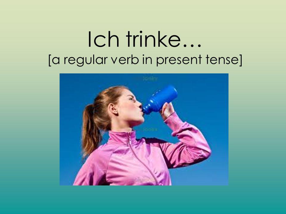 Ich trinke… [a regular verb in present tense]