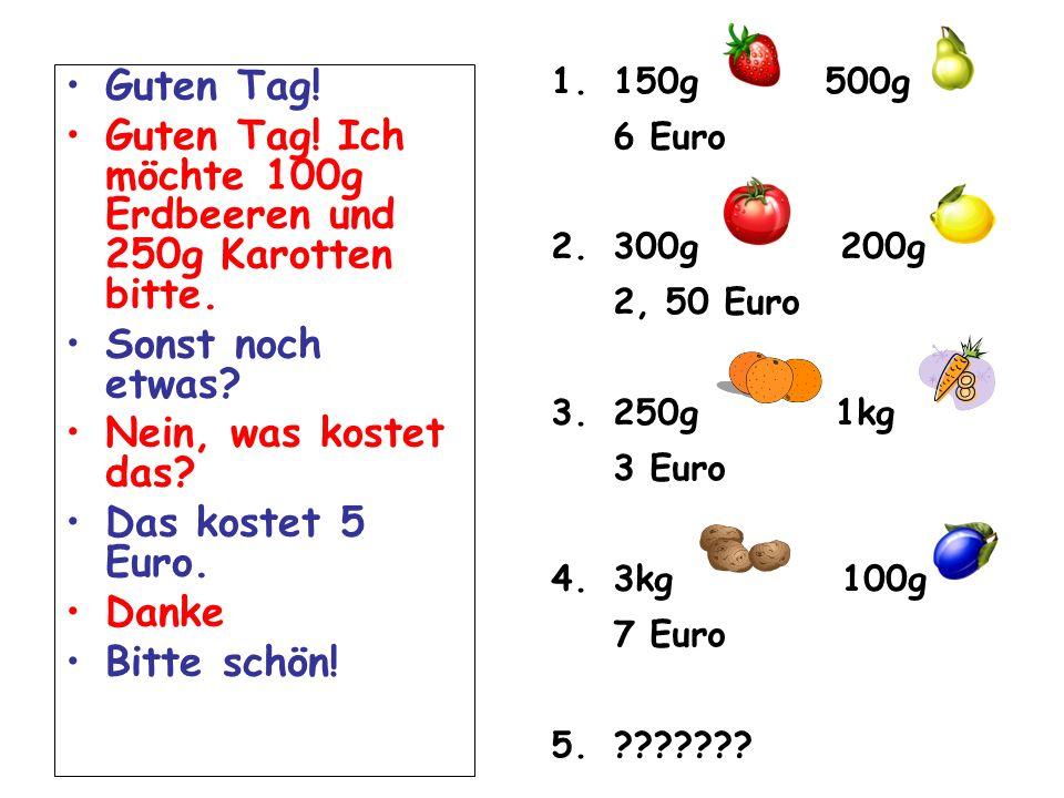 Guten Tag. Guten Tag. Ich möchte 100g Erdbeeren und 250g Karotten bitte.