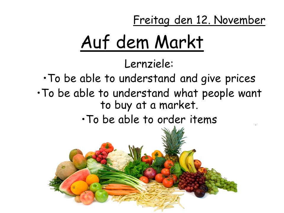 Auf dem Markt Lernziele: To be able to understand and give prices To be able to understand what people want to buy at a market.