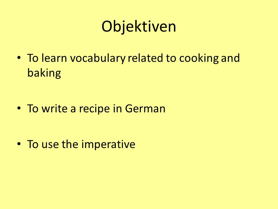 Success criteria I can work out what German words mean using strategies to help me I know at least 6 words used for cooking and baking I can write a recipe in German
