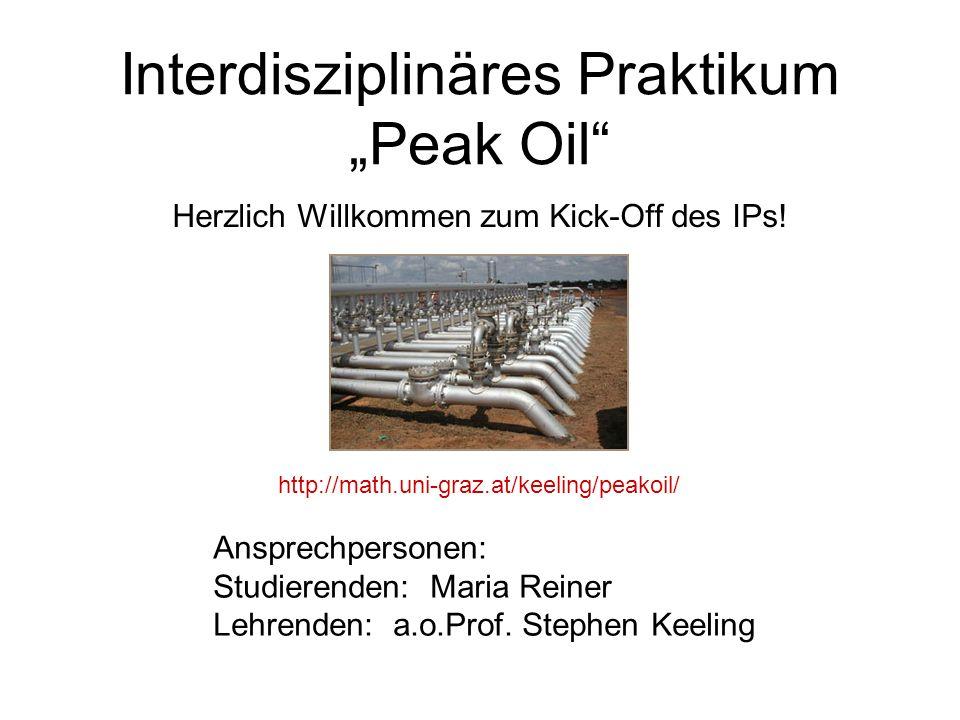 Interdisziplinäres Praktikum Peak Oil Herzlich Willkommen zum Kick-Off des IPs! Ansprechpersonen: Studierenden: Maria Reiner Lehrenden: a.o.Prof. Step