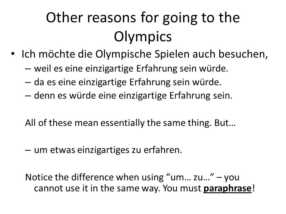 Other reasons for going to the Olympics Ich möchte die Olympische Spielen auch besuchen, – weil es eine einzigartige Erfahrung sein würde. – da es ein