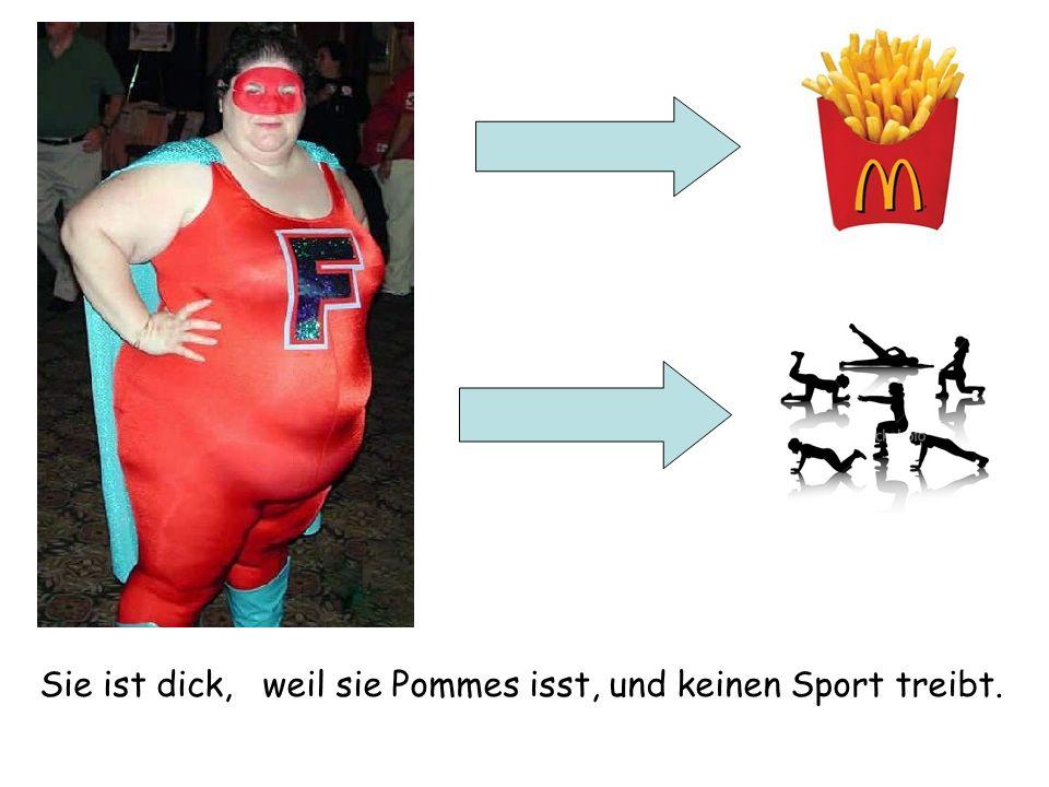 Sie ist dick,weil sie Pommes isst, und keinen Sport treibt.