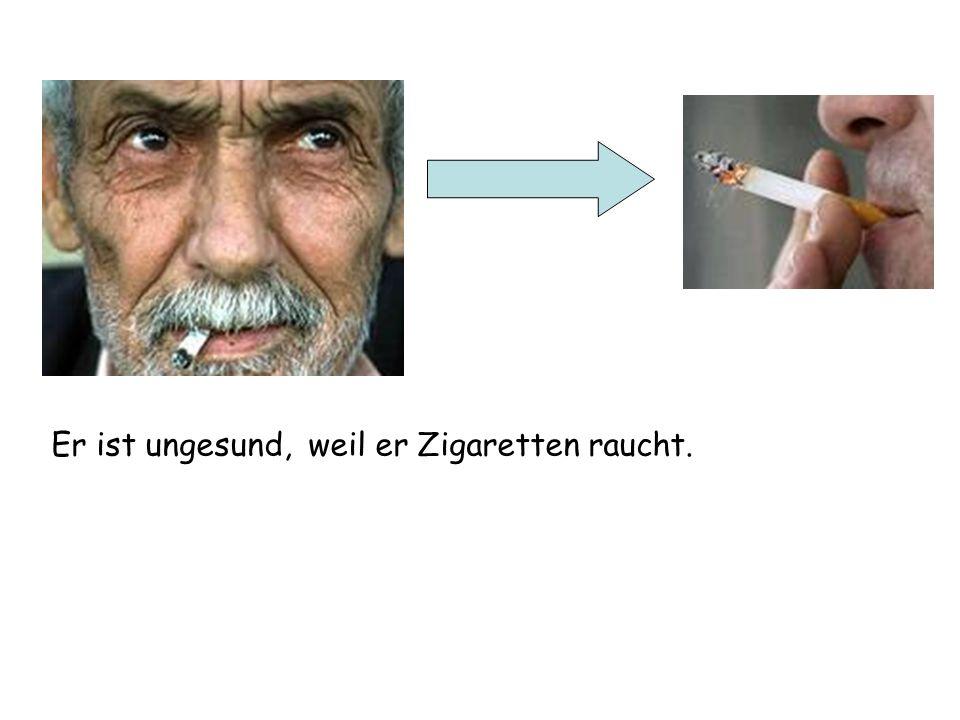 Er ist ungesund,weil er Zigaretten raucht.
