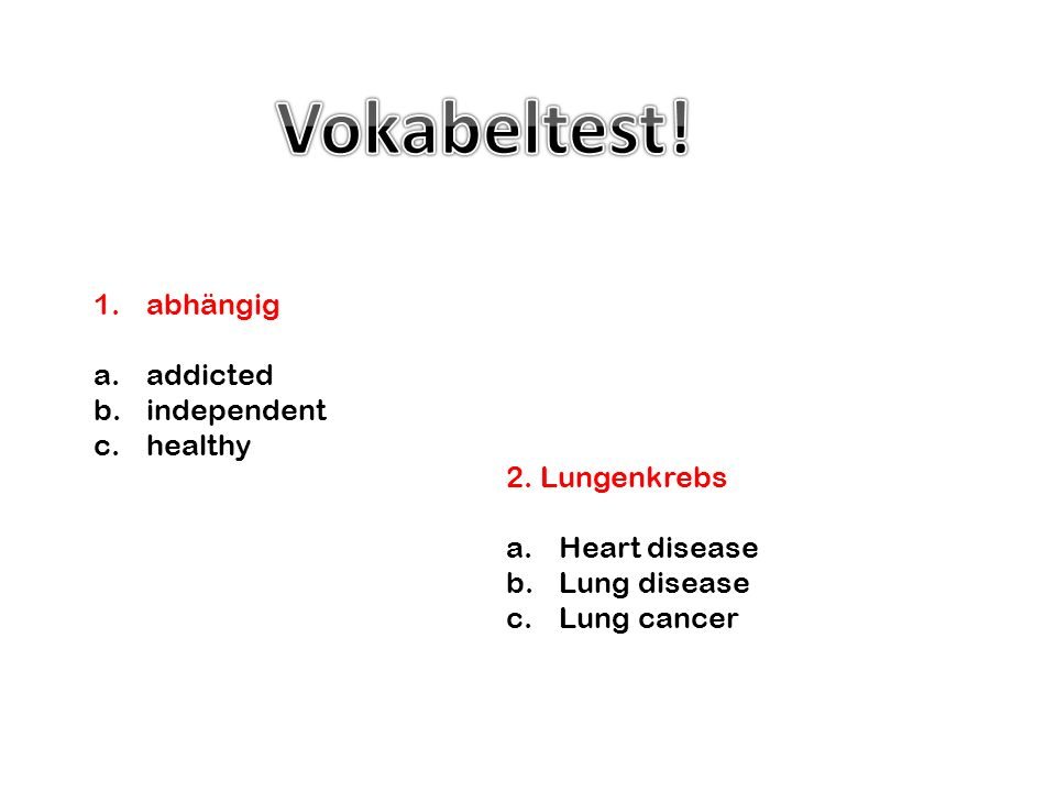 2. Lungenkrebs a.Heart disease b.Lung disease c.Lung cancer 1.abhängig a.addicted b.independent c.healthy