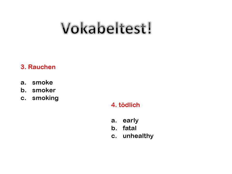 4. tödlich a.early b.fatal c.unhealthy 3. Rauchen a.smoke b.smoker c.smoking