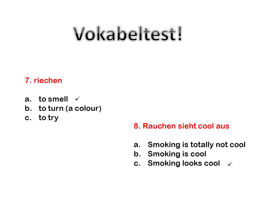 8. Rauchen sieht cool aus a.Smoking is totally not cool b.Smoking is cool c.Smoking looks cool 7. riechen a.to smell b.to turn (a colour) c.to try