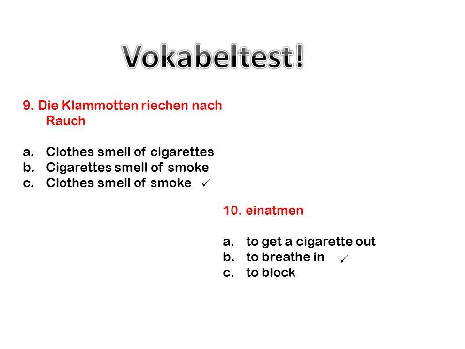 10. einatmen a.to get a cigarette out b.to breathe in c.to block 9. Die Klammotten riechen nach Rauch a.Clothes smell of cigarettes b.Cigarettes smell