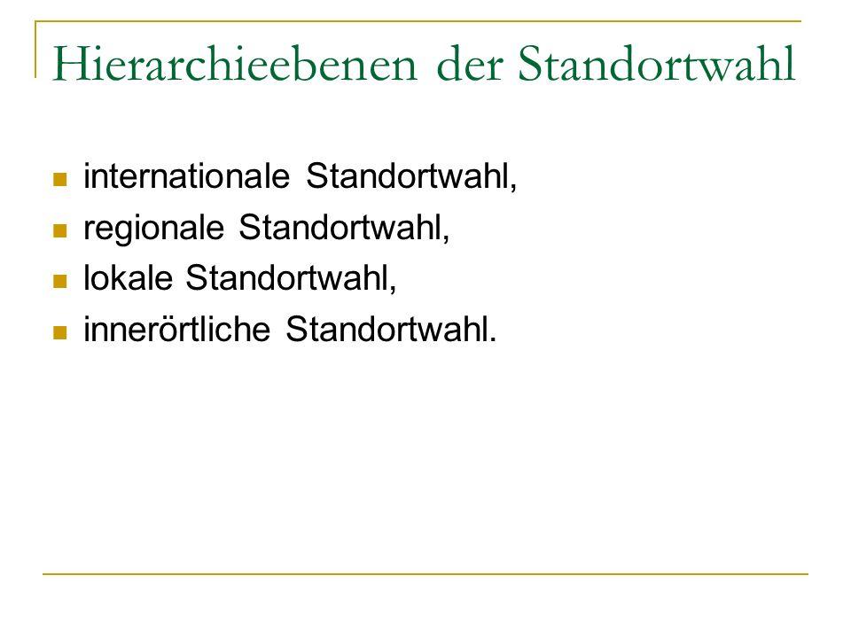 Hierarchieebenen der Standortwahl internationale Standortwahl, regionale Standortwahl, lokale Standortwahl, innerörtliche Standortwahl.