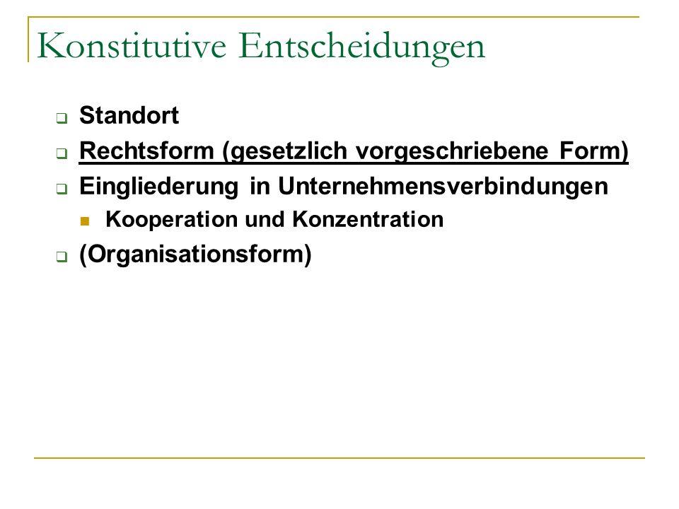 Konstitutive Entscheidungen Standort Rechtsform (gesetzlich vorgeschriebene Form) Eingliederung in Unternehmensverbindungen Kooperation und Konzentrat