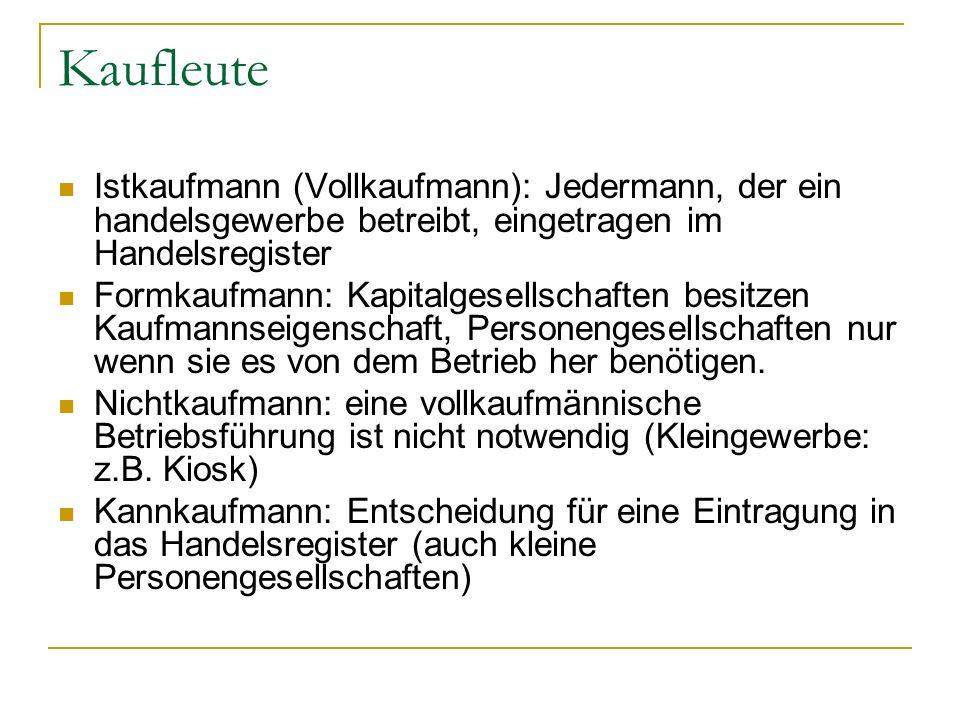Kaufleute Istkaufmann (Vollkaufmann): Jedermann, der ein handelsgewerbe betreibt, eingetragen im Handelsregister Formkaufmann: Kapitalgesellschaften b