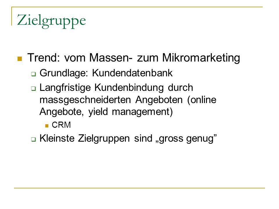 Zielgruppe Trend: vom Massen- zum Mikromarketing Grundlage: Kundendatenbank Langfristige Kundenbindung durch massgeschneiderten Angeboten (online Angebote, yield management) CRM Kleinste Zielgruppen sind gross genug