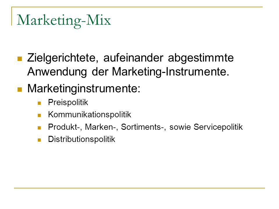 Marketing-Mix Zielgerichtete, aufeinander abgestimmte Anwendung der Marketing-Instrumente. Marketinginstrumente: Preispolitik Kommunikationspolitik Pr