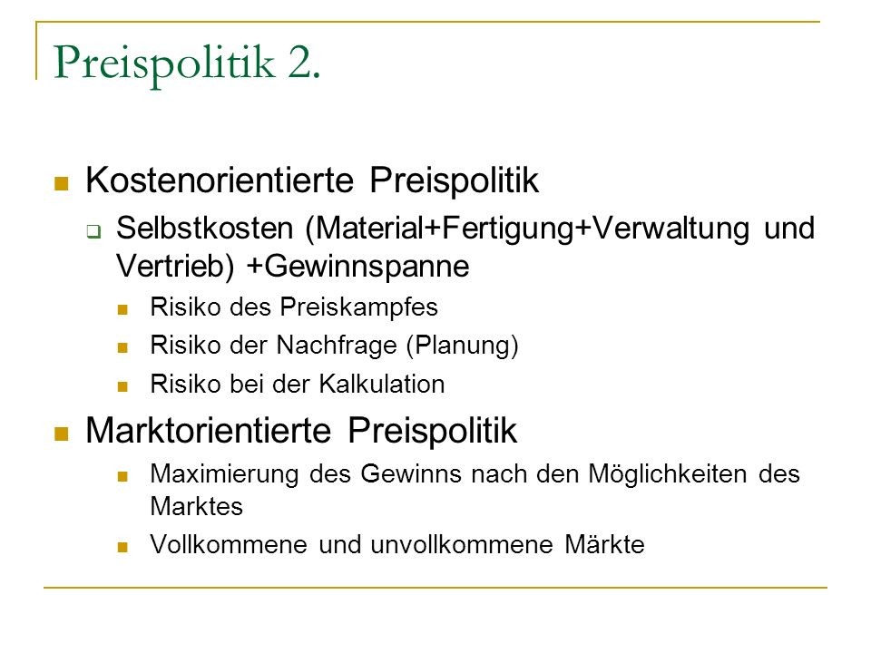 Preispolitik 2. Kostenorientierte Preispolitik Selbstkosten (Material+Fertigung+Verwaltung und Vertrieb) +Gewinnspanne Risiko des Preiskampfes Risiko