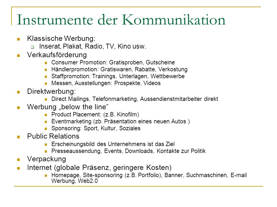Instrumente der Kommunikation Klassische Werbung: Inserat, Plakat, Radio, TV, Kino usw. Verkaufsförderung Consumer Promotion: Gratisproben, Gutscheine