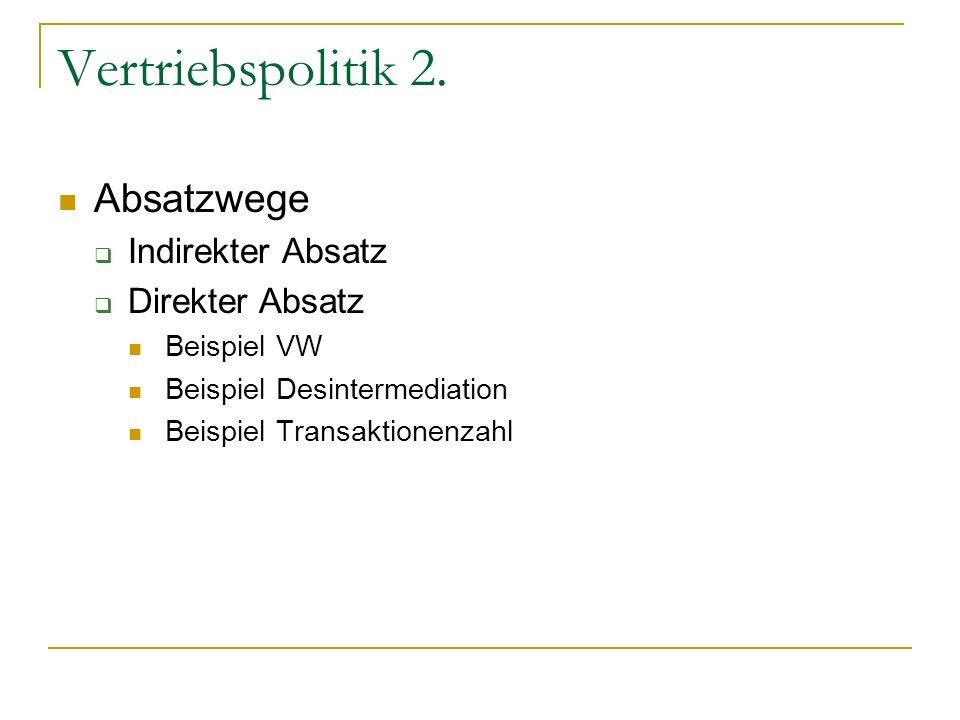 Vertriebspolitik 2. Absatzwege Indirekter Absatz Direkter Absatz Beispiel VW Beispiel Desintermediation Beispiel Transaktionenzahl