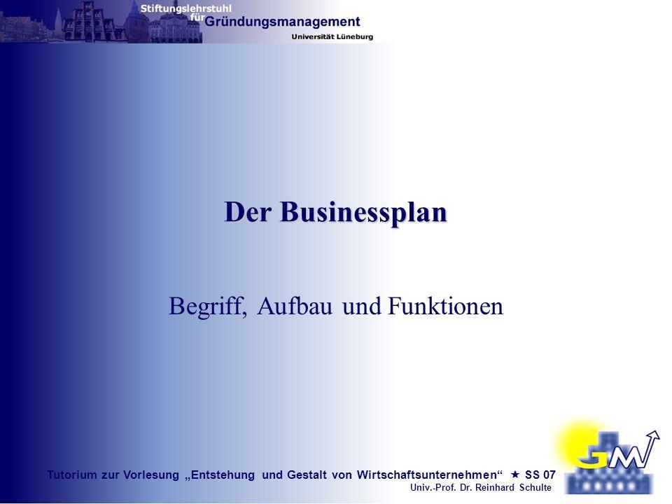 Tutorium zur Vorlesung Entstehung und Gestalt von Wirtschaftsunternehmen SS 07 Univ.-Prof. Dr. Reinhard Schulte Der Businessplan Begriff, Aufbau und F