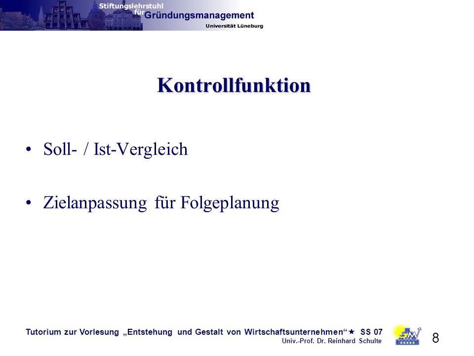 Tutorium zur Vorlesung Entstehung und Gestalt von Wirtschaftsunternehmen SS 07 Univ.-Prof. Dr. Reinhard Schulte 8 Kontrollfunktion Soll- / Ist-Verglei