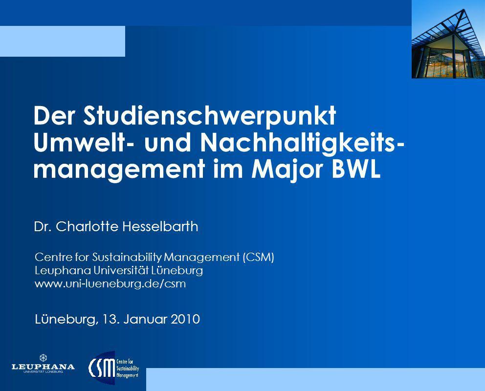 Der Studienschwerpunkt Umwelt- und Nachhaltigkeits- management im Major BWL Lüneburg, 13. Januar 2010 Dr. Charlotte Hesselbarth Centre for Sustainabil