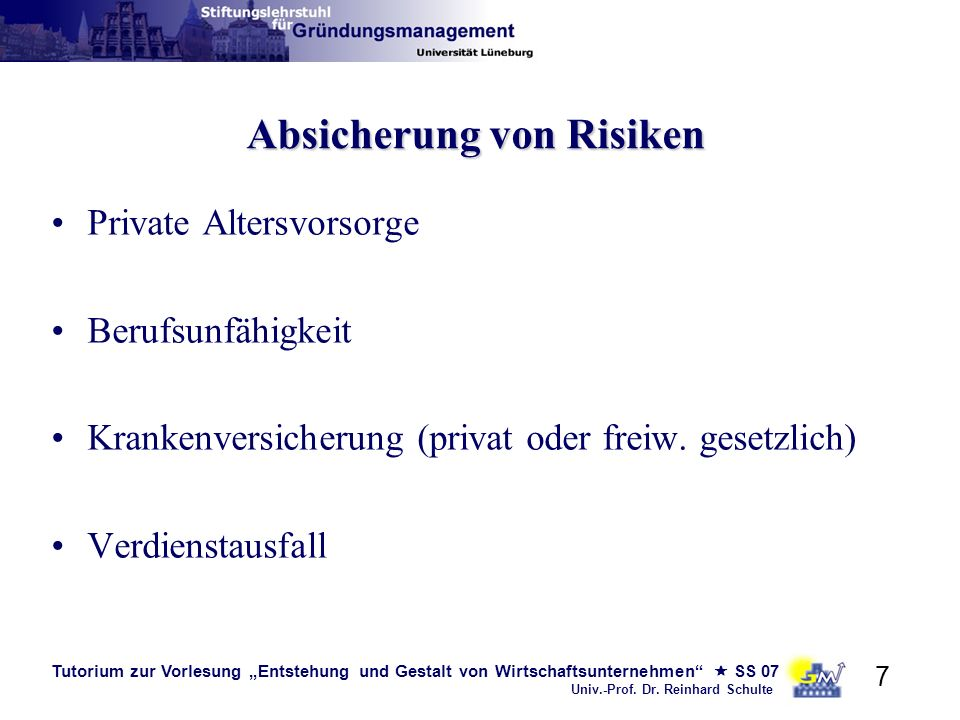 Tutorium zur Vorlesung Entstehung und Gestalt von Wirtschaftsunternehmen SS 07 Univ.-Prof. Dr. Reinhard Schulte 7 Absicherung von Risiken Private Alte