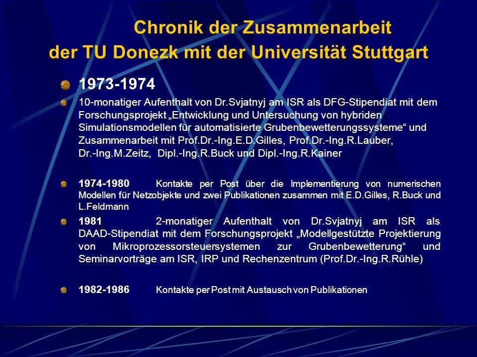 Chronik der Zusammenarbeit der TU Donezk mit der Universität Stuttgart 1973 1974 10 monatiger Aufenthalt von Dr.Svjatnyj am ISR als DFG Stipendiat mit dem Forschungsprojekt Entwicklung und Untersuchung von hybriden Simulationsmodellen für automatisierte Grubenbewetterungssysteme und Zusammenarbeit mit Prof.Dr.