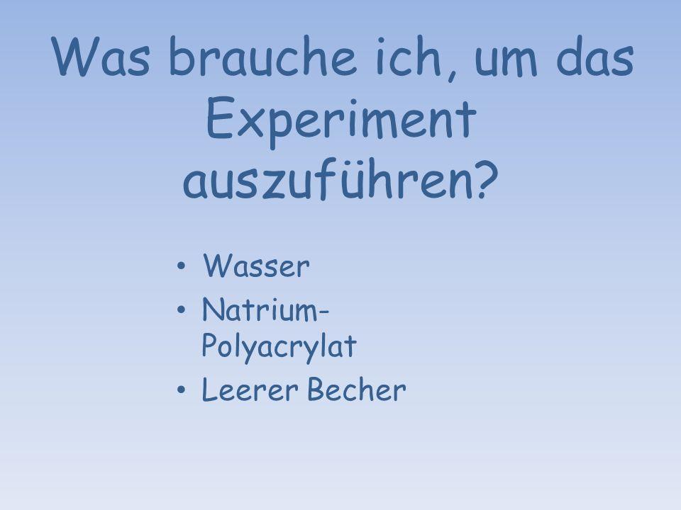 Was brauche ich, um das Experiment auszuführen? Wasser Natrium- Polyacrylat Leerer Becher
