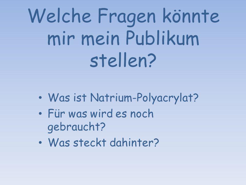 Welche Fragen könnte mir mein Publikum stellen? Was ist Natrium-Polyacrylat? Für was wird es noch gebraucht? Was steckt dahinter?