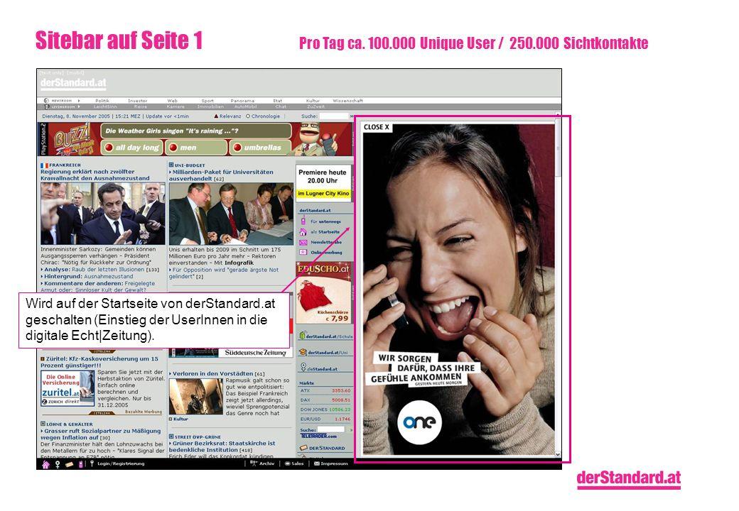 Sitebar auf Seite 1 Pro Tag ca. 100.000 Unique User / 250.000 Sichtkontakte Wird auf der Startseite von derStandard.at geschalten (Einstieg der UserIn