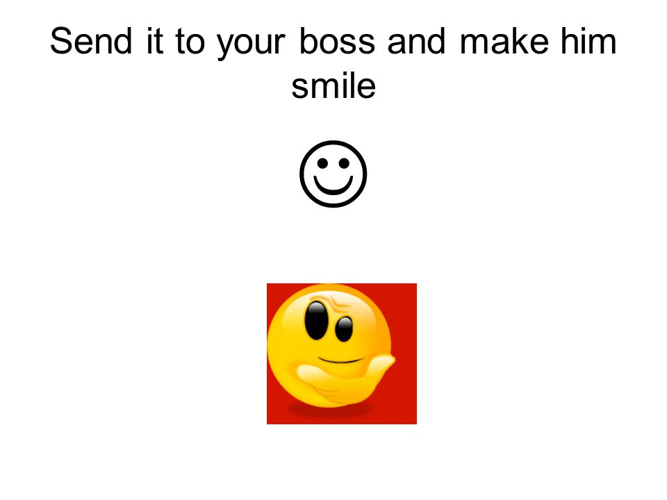 Send it to your boss and make him smile