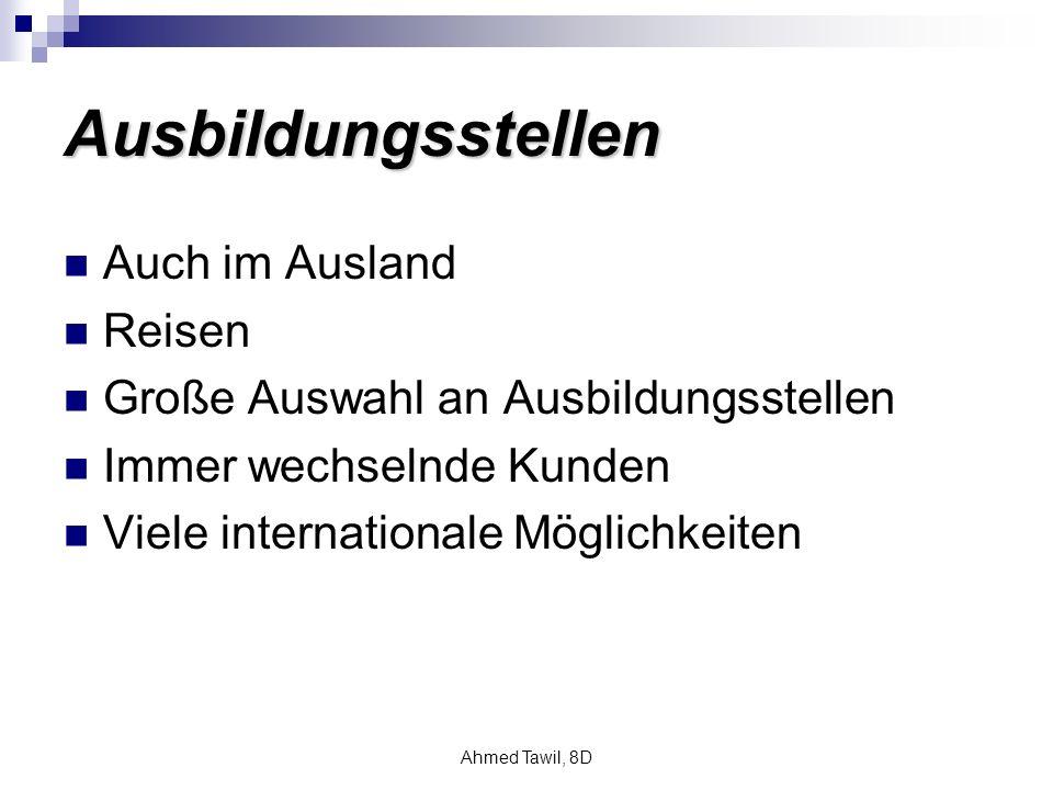 Ahmed Tawil, 8D Ausbildungsstellen Auch im Ausland Reisen Große Auswahl an Ausbildungsstellen Immer wechselnde Kunden Viele internationale Möglichkeiten